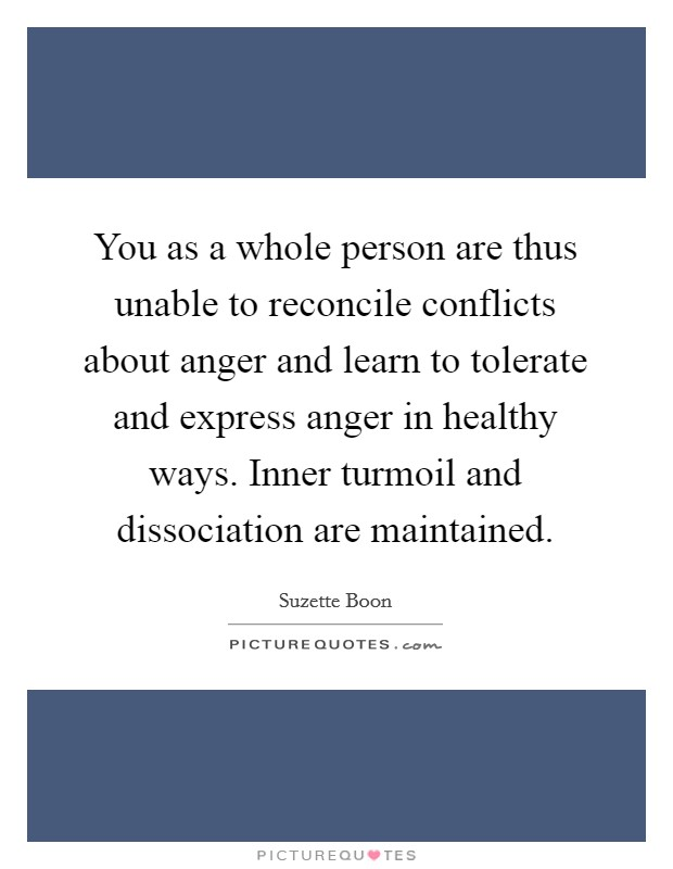 You as a whole person are thus unable to reconcile conflicts about anger and learn to tolerate and express anger in healthy ways. Inner turmoil and dissociation are maintained Picture Quote #1