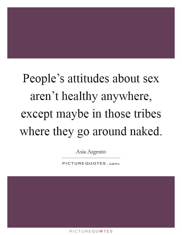 People's attitudes about sex aren't healthy anywhere, except maybe in those tribes where they go around naked Picture Quote #1
