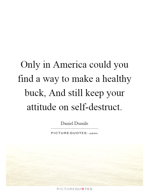 Only in America could you find a way to make a healthy buck, And still keep your attitude on self-destruct Picture Quote #1