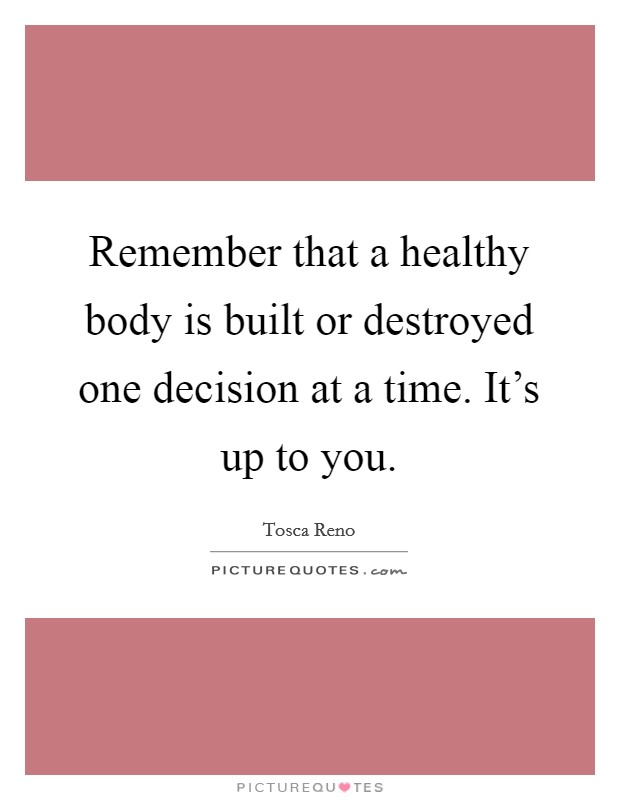 Remember that a healthy body is built or destroyed one decision at a time. It's up to you Picture Quote #1
