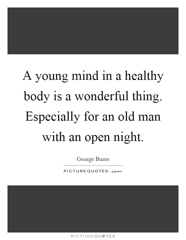 A young mind in a healthy body is a wonderful thing. Especially for an old man with an open night Picture Quote #1
