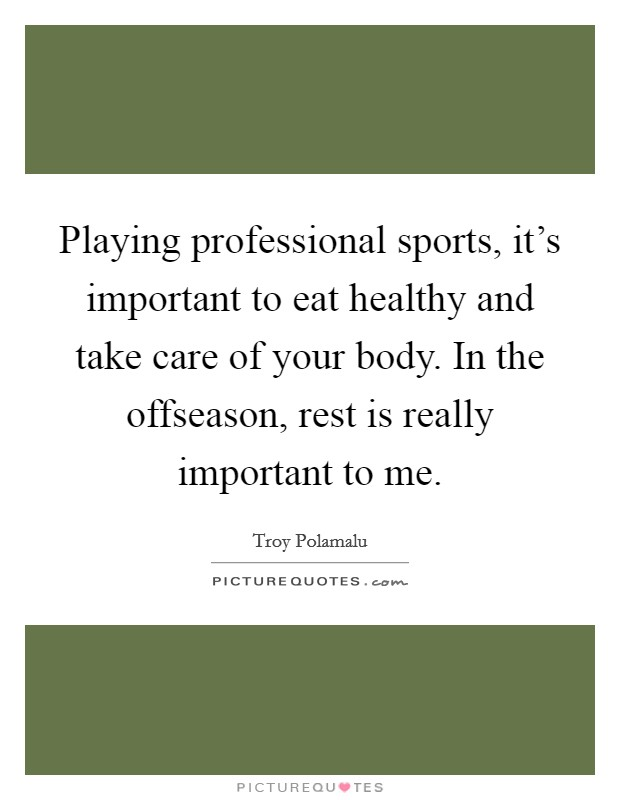 Playing professional sports, it's important to eat healthy and take care of your body. In the offseason, rest is really important to me Picture Quote #1