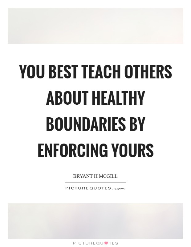 You best teach others about healthy boundaries by enforcing yours Picture Quote #1