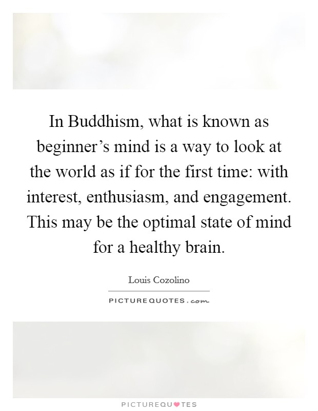 In Buddhism, what is known as beginner's mind is a way to look at the world as if for the first time: with interest, enthusiasm, and engagement. This may be the optimal state of mind for a healthy brain Picture Quote #1