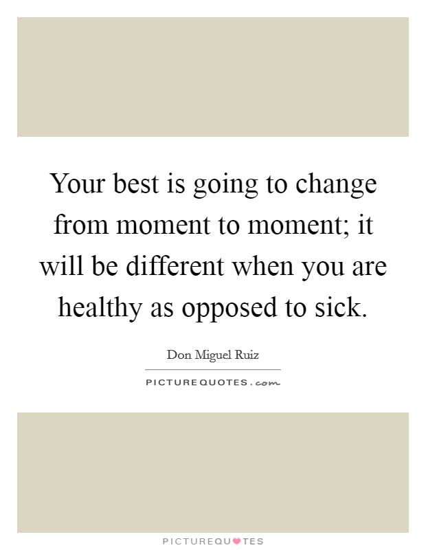 Your best is going to change from moment to moment; it will be different when you are healthy as opposed to sick Picture Quote #1