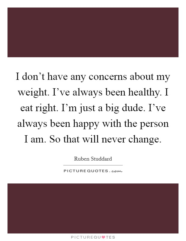 I don't have any concerns about my weight. I've always been healthy. I eat right. I'm just a big dude. I've always been happy with the person I am. So that will never change Picture Quote #1