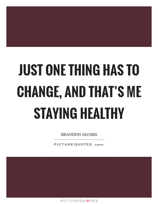 Just one thing has to change, and that's me staying healthy Picture Quote #1