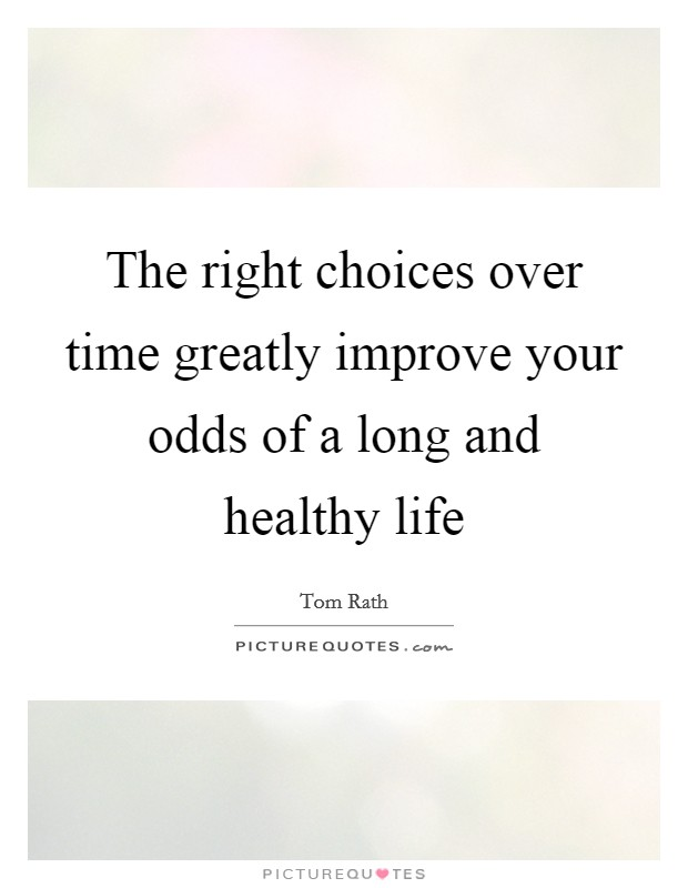 The right choices over time greatly improve your odds of a long and healthy life Picture Quote #1