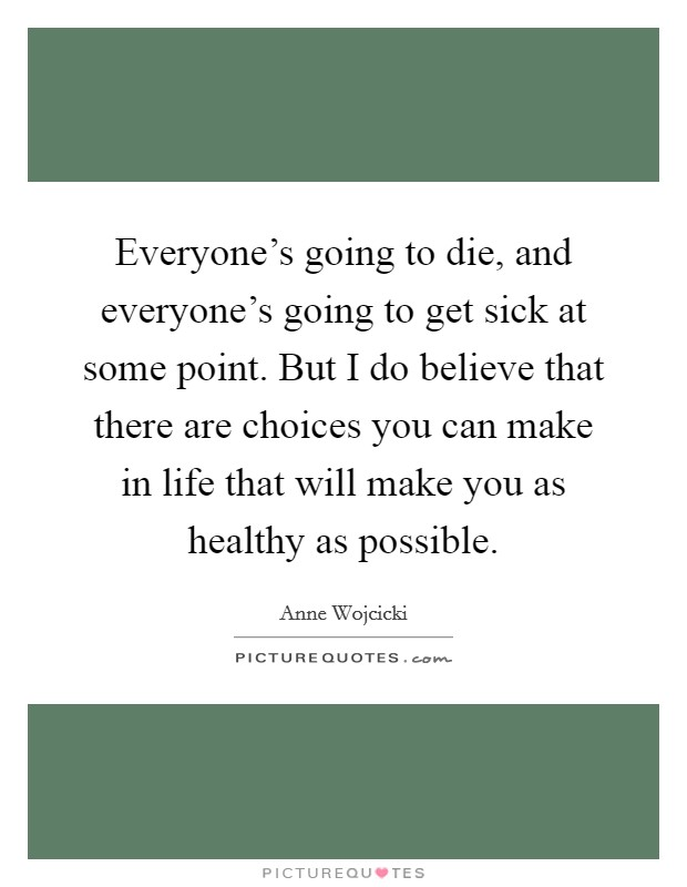 Everyone's going to die, and everyone's going to get sick at some point. But I do believe that there are choices you can make in life that will make you as healthy as possible Picture Quote #1