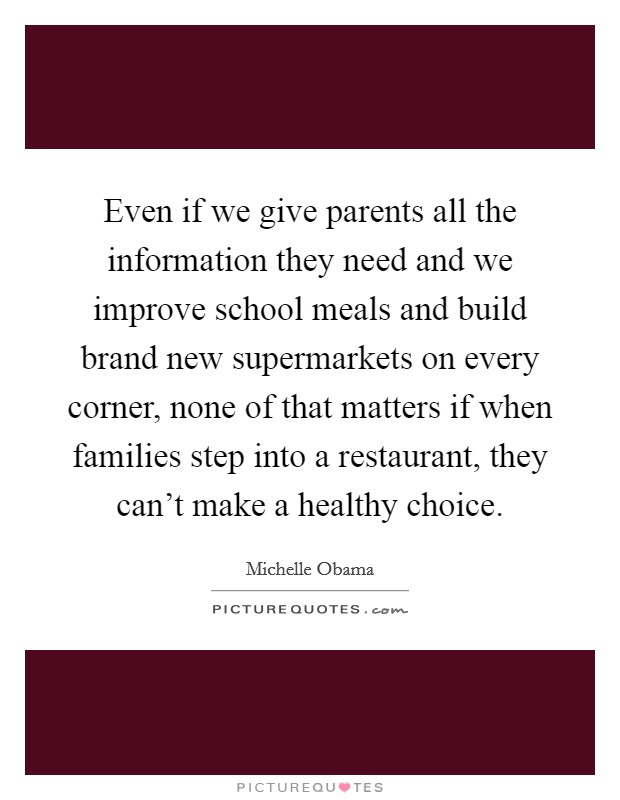 Even if we give parents all the information they need and we improve school meals and build brand new supermarkets on every corner, none of that matters if when families step into a restaurant, they can't make a healthy choice Picture Quote #1
