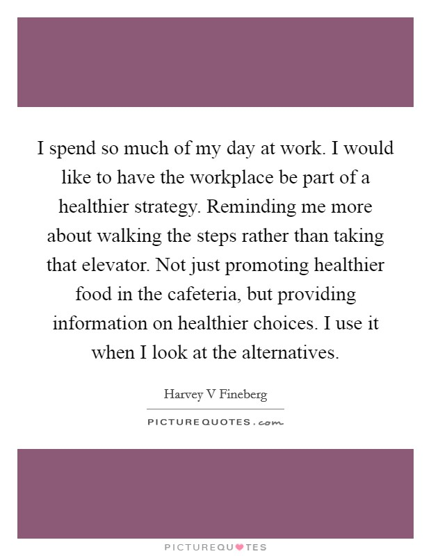I spend so much of my day at work. I would like to have the workplace be part of a healthier strategy. Reminding me more about walking the steps rather than taking that elevator. Not just promoting healthier food in the cafeteria, but providing information on healthier choices. I use it when I look at the alternatives Picture Quote #1