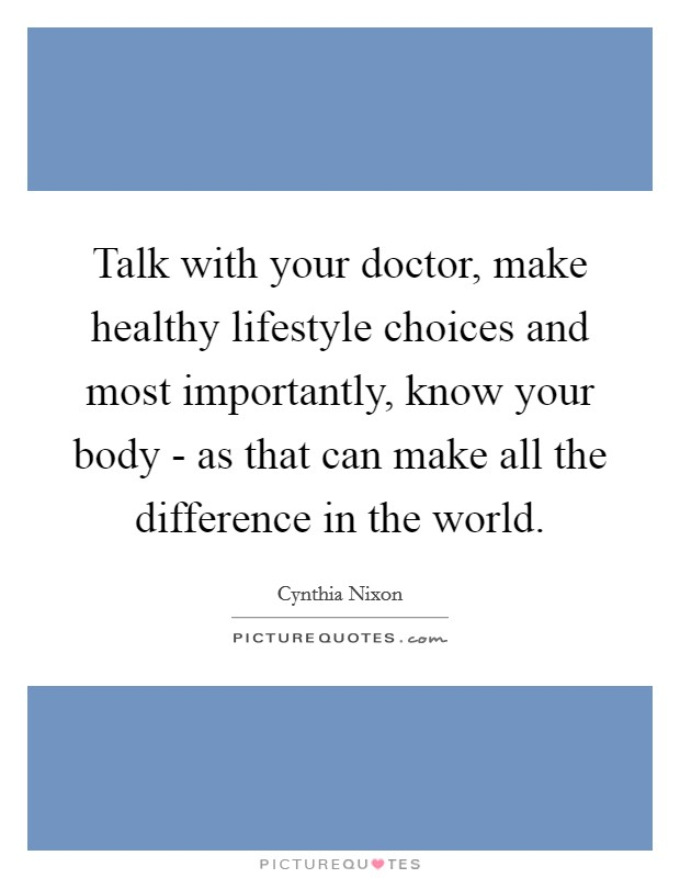 Talk with your doctor, make healthy lifestyle choices and most importantly, know your body - as that can make all the difference in the world Picture Quote #1
