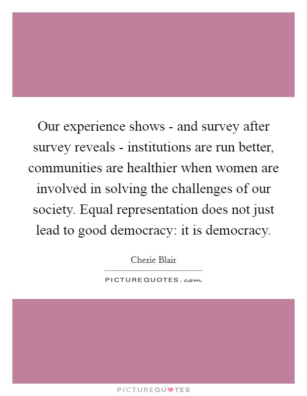 Our experience shows - and survey after survey reveals - institutions are run better, communities are healthier when women are involved in solving the challenges of our society. Equal representation does not just lead to good democracy: it is democracy Picture Quote #1