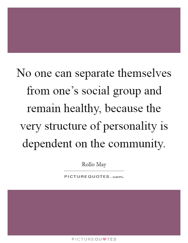 No one can separate themselves from one's social group and remain healthy, because the very structure of personality is dependent on the community Picture Quote #1