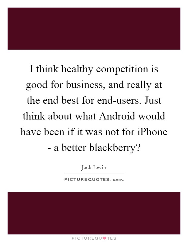 I think healthy competition is good for business, and really at the end best for end-users. Just think about what Android would have been if it was not for iPhone - a better blackberry? Picture Quote #1
