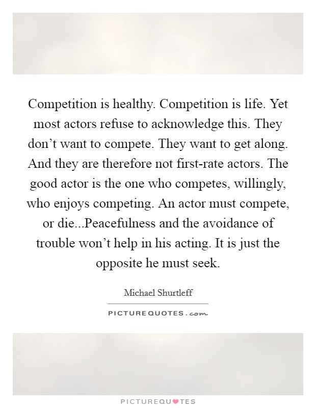 Competition is healthy. Competition is life. Yet most actors refuse to acknowledge this. They don't want to compete. They want to get along. And they are therefore not first-rate actors. The good actor is the one who competes, willingly, who enjoys competing. An actor must compete, or die...Peacefulness and the avoidance of trouble won't help in his acting. It is just the opposite he must seek Picture Quote #1
