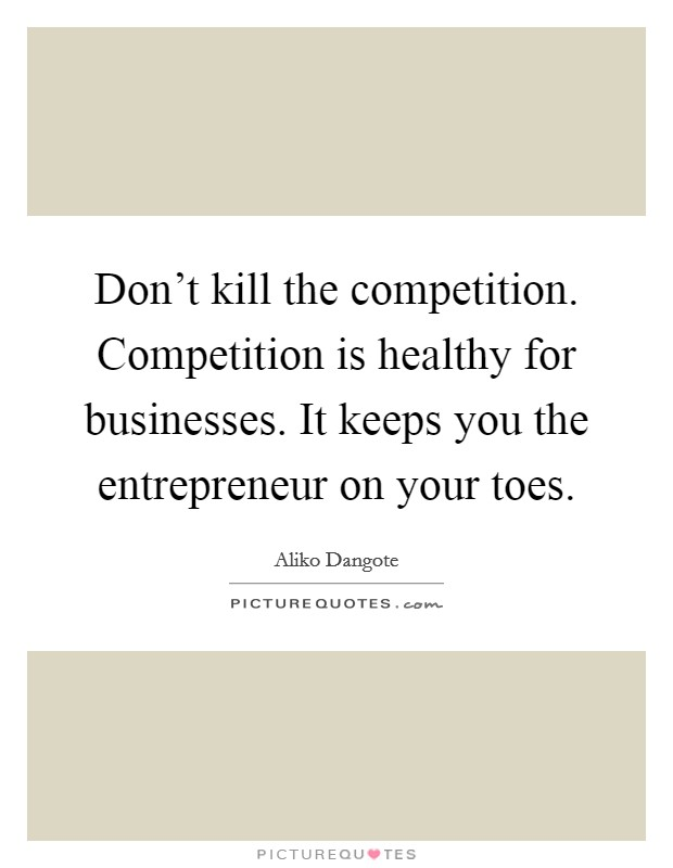 Don't kill the competition. Competition is healthy for businesses. It keeps you the entrepreneur on your toes Picture Quote #1