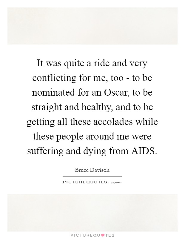 It was quite a ride and very conflicting for me, too - to be nominated for an Oscar, to be straight and healthy, and to be getting all these accolades while these people around me were suffering and dying from AIDS Picture Quote #1