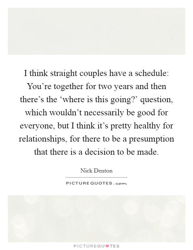 I think straight couples have a schedule: You're together for two years and then there's the 'where is this going?' question, which wouldn't necessarily be good for everyone, but I think it's pretty healthy for relationships, for there to be a presumption that there is a decision to be made Picture Quote #1