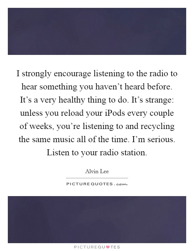 I strongly encourage listening to the radio to hear something you haven't heard before. It's a very healthy thing to do. It's strange: unless you reload your iPods every couple of weeks, you're listening to and recycling the same music all of the time. I'm serious. Listen to your radio station Picture Quote #1