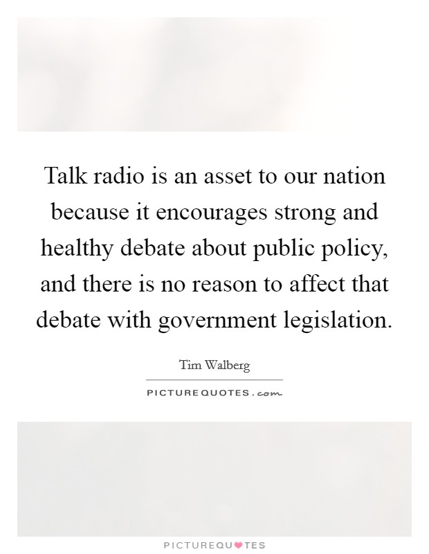 Talk radio is an asset to our nation because it encourages strong and healthy debate about public policy, and there is no reason to affect that debate with government legislation Picture Quote #1
