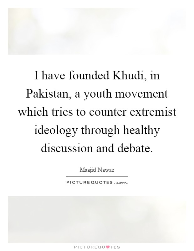 I have founded Khudi, in Pakistan, a youth movement which tries to counter extremist ideology through healthy discussion and debate Picture Quote #1