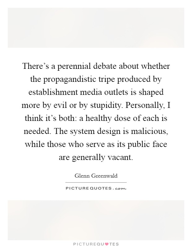 There's a perennial debate about whether the propagandistic tripe produced by establishment media outlets is shaped more by evil or by stupidity. Personally, I think it's both: a healthy dose of each is needed. The system design is malicious, while those who serve as its public face are generally vacant Picture Quote #1