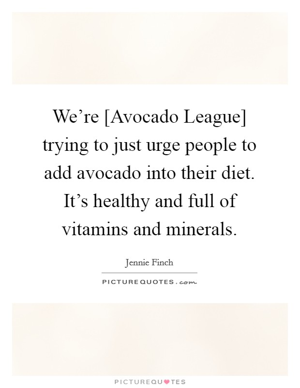 We're [Avocado League] trying to just urge people to add avocado into their diet. It's healthy and full of vitamins and minerals Picture Quote #1