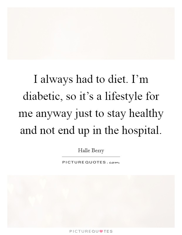 I always had to diet. I'm diabetic, so it's a lifestyle for me anyway just to stay healthy and not end up in the hospital Picture Quote #1