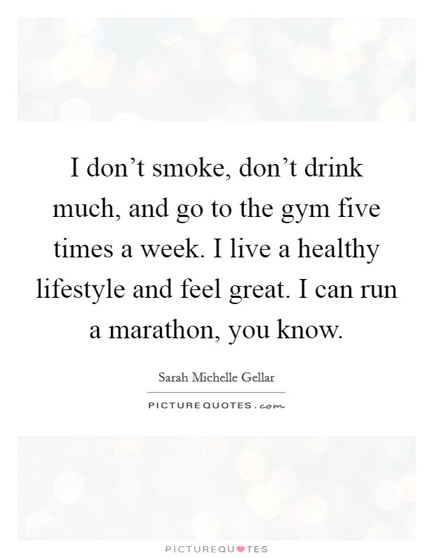I don't smoke, don't drink much, and go to the gym five times a week. I live a healthy lifestyle and feel great. I can run a marathon, you know Picture Quote #1