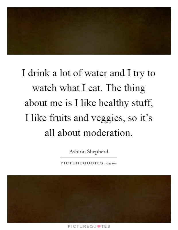 I drink a lot of water and I try to watch what I eat. The thing about me is I like healthy stuff, I like fruits and veggies, so it's all about moderation Picture Quote #1