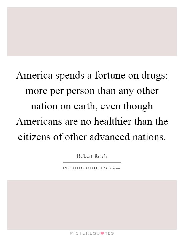 America spends a fortune on drugs: more per person than any other nation on earth, even though Americans are no healthier than the citizens of other advanced nations Picture Quote #1
