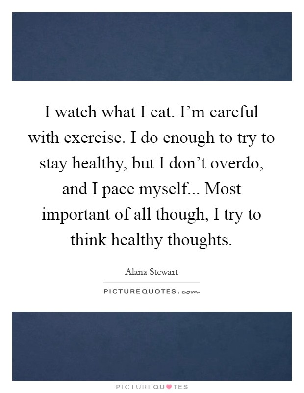 I watch what I eat. I'm careful with exercise. I do enough to try to stay healthy, but I don't overdo, and I pace myself... Most important of all though, I try to think healthy thoughts. Picture Quote #1