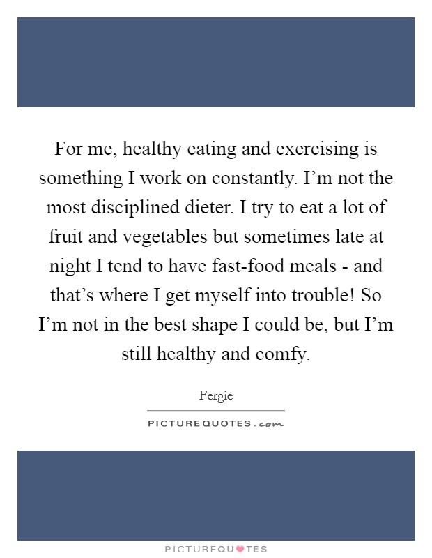 For me, healthy eating and exercising is something I work on constantly. I'm not the most disciplined dieter. I try to eat a lot of fruit and vegetables but sometimes late at night I tend to have fast-food meals - and that's where I get myself into trouble! So I'm not in the best shape I could be, but I'm still healthy and comfy Picture Quote #1
