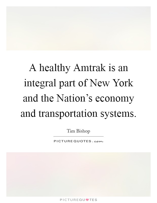 A healthy Amtrak is an integral part of New York and the Nation's economy and transportation systems Picture Quote #1