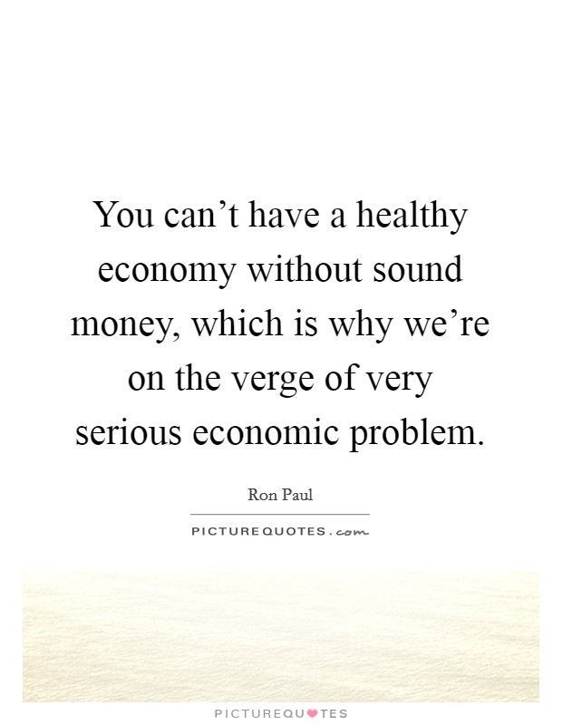 You can't have a healthy economy without sound money, which is why we're on the verge of very serious economic problem Picture Quote #1