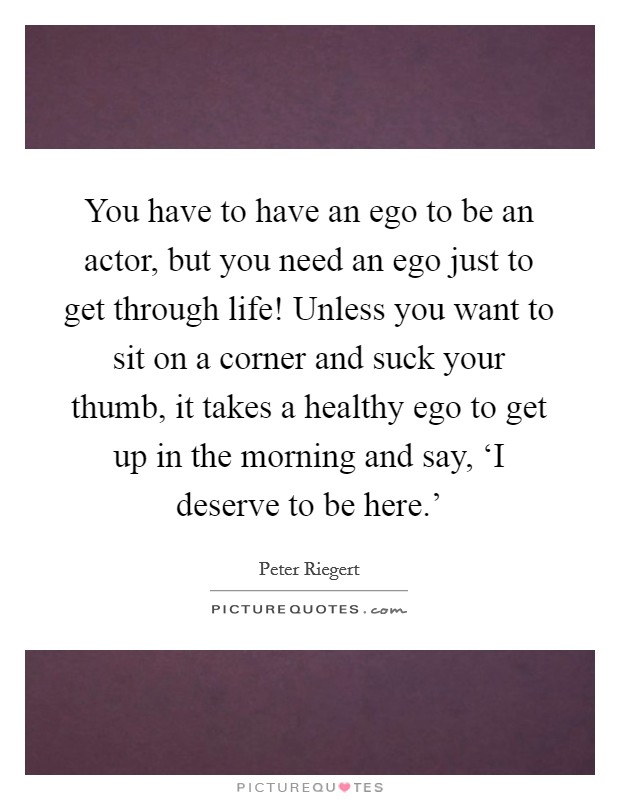You have to have an ego to be an actor, but you need an ego just to get through life! Unless you want to sit on a corner and suck your thumb, it takes a healthy ego to get up in the morning and say, 'I deserve to be here.' Picture Quote #1