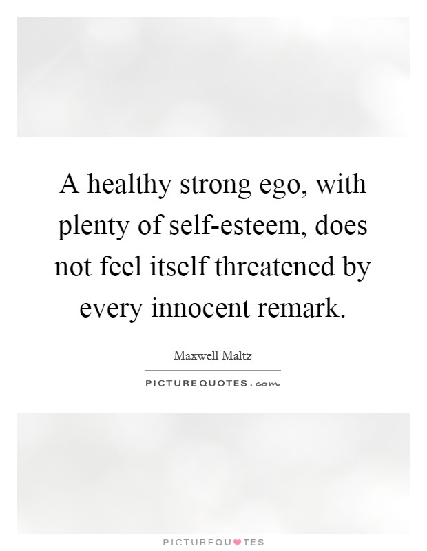A healthy strong ego, with plenty of self-esteem, does not feel itself threatened by every innocent remark Picture Quote #1
