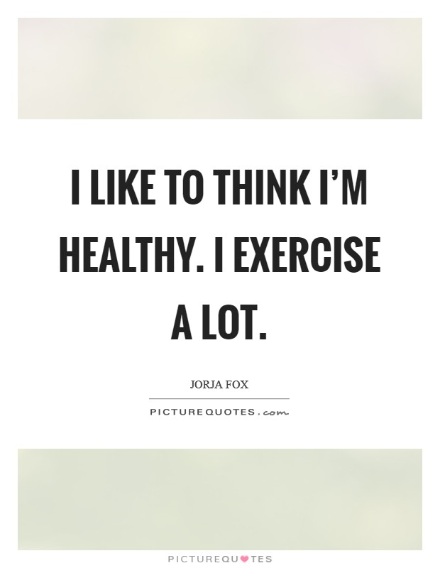 I like to think I'm healthy. I exercise a lot Picture Quote #1