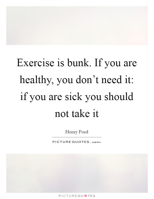 Exercise is bunk. If you are healthy, you don't need it: if you are sick you should not take it Picture Quote #1