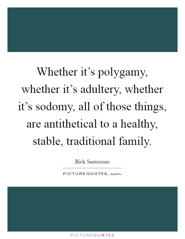 Whether it's polygamy, whether it's adultery, whether it's sodomy, all of those things, are antithetical to a healthy, stable, traditional family Picture Quote #1