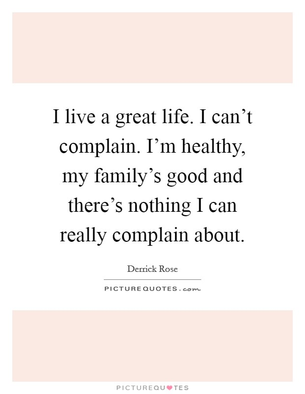 I live a great life. I can't complain. I'm healthy, my family's good and there's nothing I can really complain about Picture Quote #1