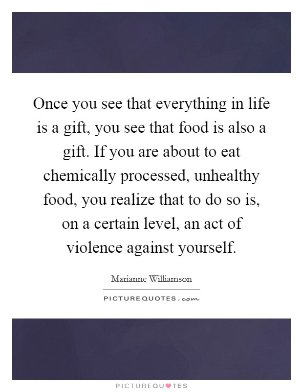 Once you see that everything in life is a gift, you see that food is also a gift. If you are about to eat chemically processed, unhealthy food, you realize that to do so is, on a certain level, an act of violence against yourself Picture Quote #1