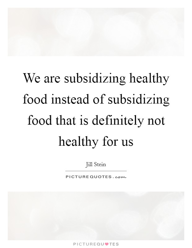 We are subsidizing healthy food instead of subsidizing food that is definitely not healthy for us Picture Quote #1