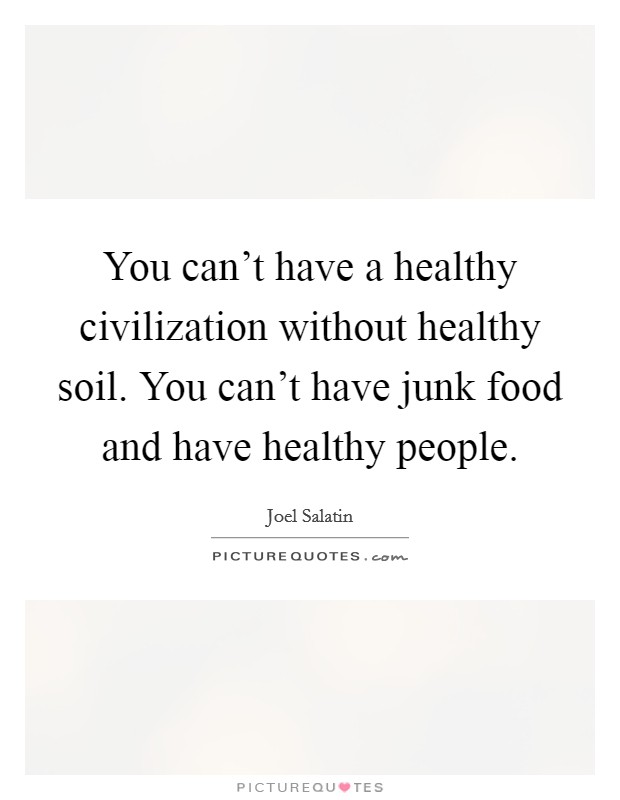 You can't have a healthy civilization without healthy soil. You can't have junk food and have healthy people Picture Quote #1