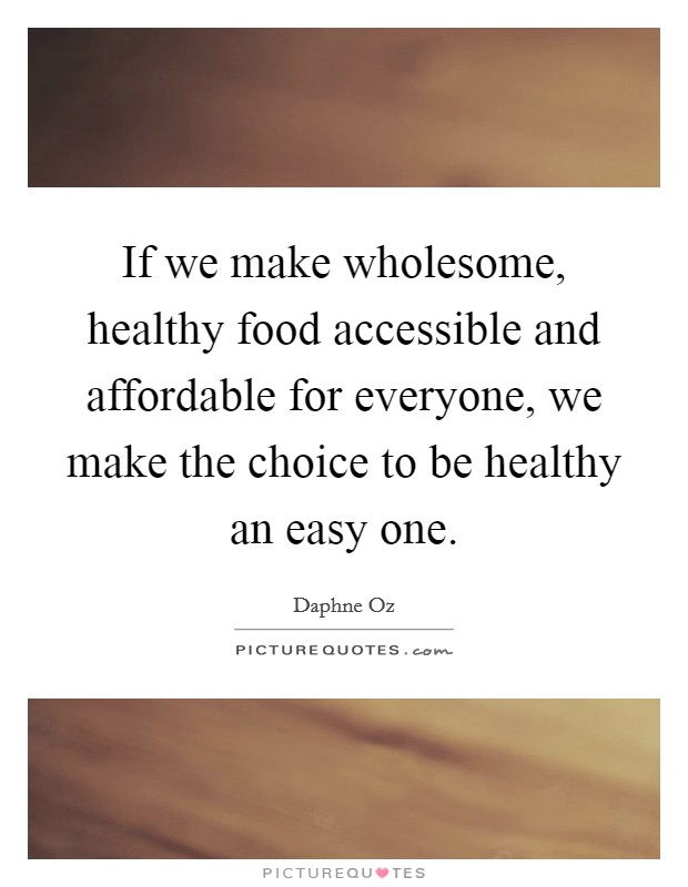 If we make wholesome, healthy food accessible and affordable for everyone, we make the choice to be healthy an easy one Picture Quote #1