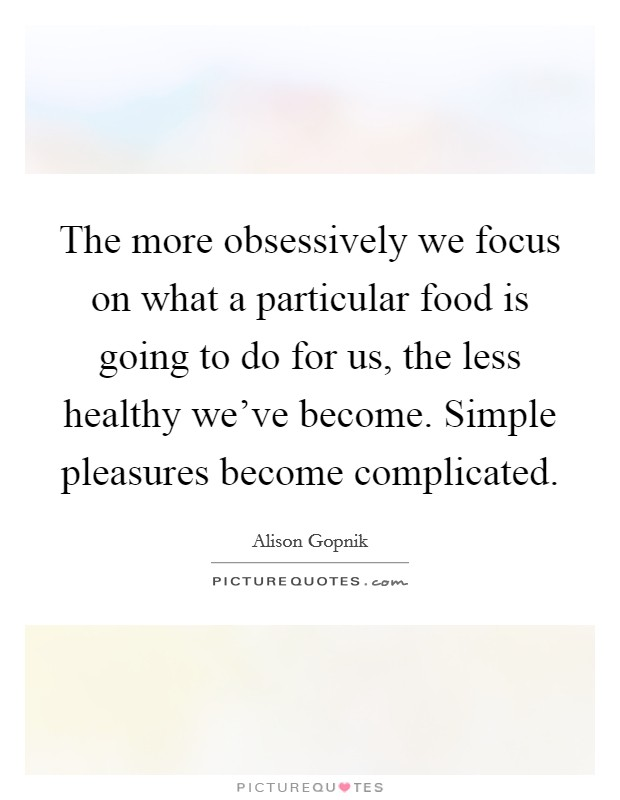 The more obsessively we focus on what a particular food is going to do for us, the less healthy we've become. Simple pleasures become complicated Picture Quote #1