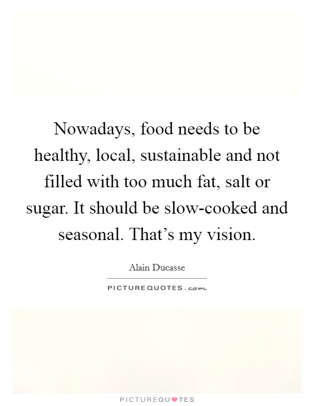 Nowadays, food needs to be healthy, local, sustainable and not filled with too much fat, salt or sugar. It should be slow-cooked and seasonal. That's my vision Picture Quote #1