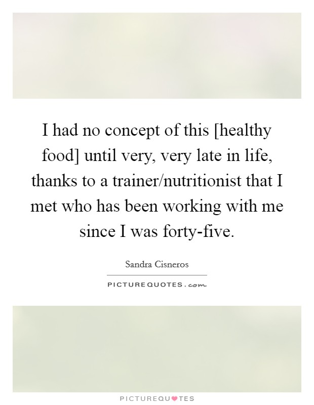 I had no concept of this [healthy food] until very, very late in life, thanks to a trainer/nutritionist that I met who has been working with me since I was forty-five Picture Quote #1