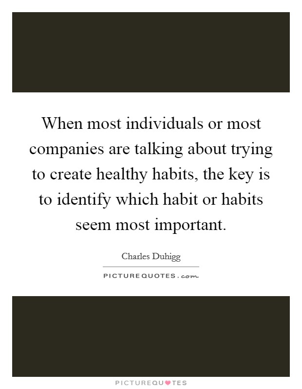When most individuals or most companies are talking about trying to create healthy habits, the key is to identify which habit or habits seem most important Picture Quote #1